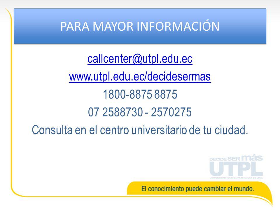 PARA MAYOR INFORMACIÓN callcenter@utpl.edu.ec www.utpl.edu.ec/decidesermas 1800-8875 8875 07 2588730 - 2570275 Consulta en el centro universitario de
