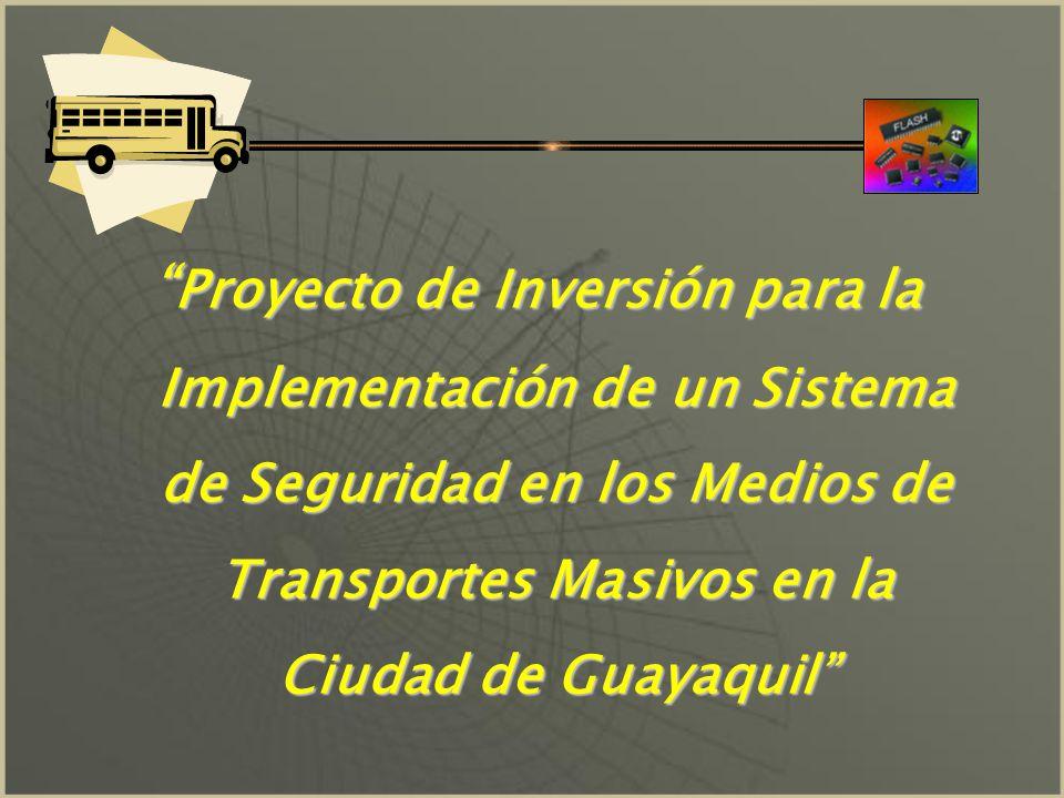 Proyecto de Inversión para la Implementación de un Sistema de Seguridad en los Medios de Transportes Masivos en la Ciudad de Guayaquil Proyecto de Inversión para la Implementación de un Sistema de Seguridad en los Medios de Transportes Masivos en la Ciudad de Guayaquil