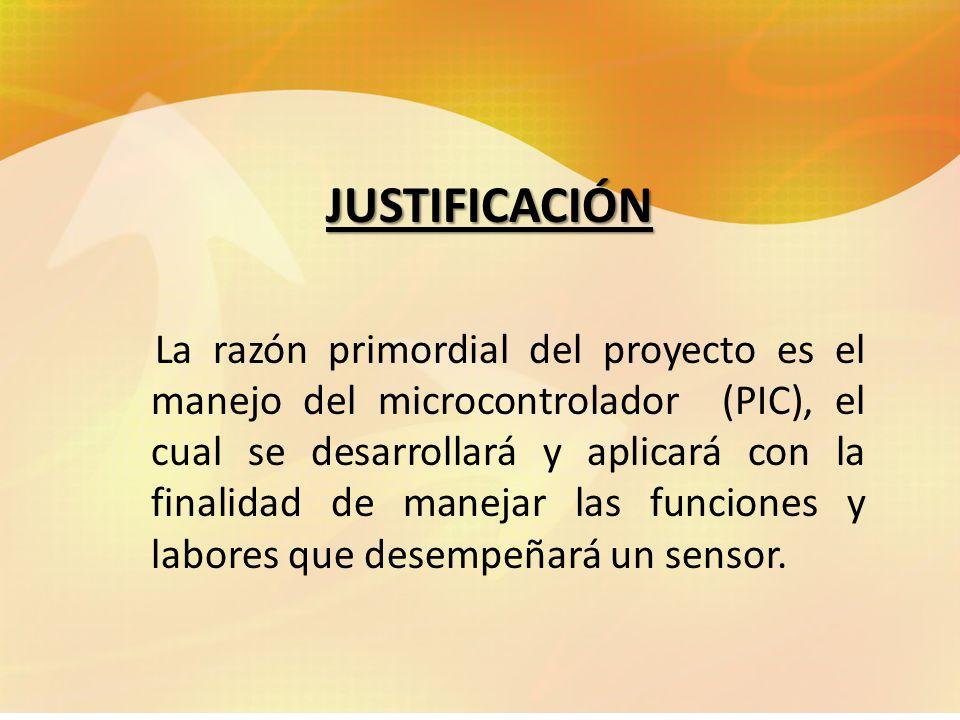 JUSTIFICACIÓN La razón primordial del proyecto es el manejo del microcontrolador (PIC), el cual se desarrollará y aplicará con la finalidad de manejar las funciones y labores que desempeñará un sensor.