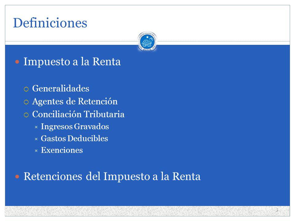 Definiciones Impuesto a la Renta Generalidades Agentes de Retención Conciliación Tributaria Ingresos Gravados Gastos Deducibles Exenciones Retenciones