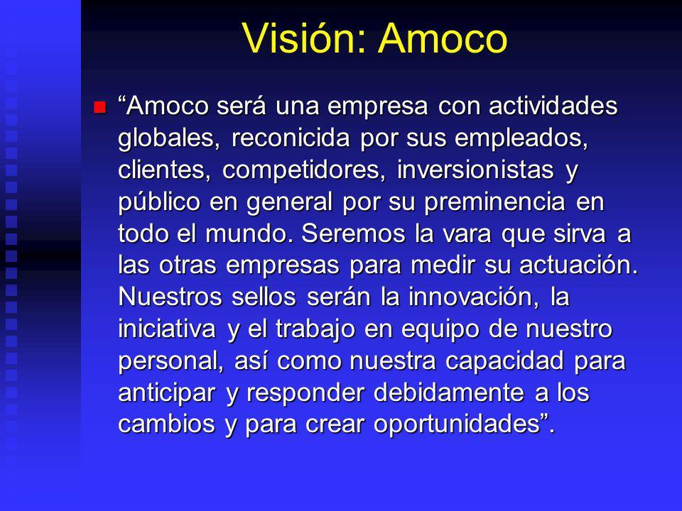 Visión: Amoco Amoco será una empresa con actividades globales, reconicida por sus empleados, clientes, competidores, inversionistas y público en general por su preminencia en todo el mundo.