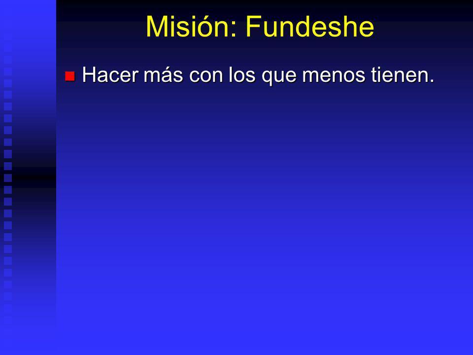 Misión: Fundeshe Hacer más con los que menos tienen. Hacer más con los que menos tienen.