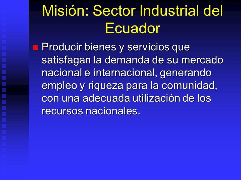 Misión: Sector Industrial del Ecuador Producir bienes y servicios que satisfagan la demanda de su mercado nacional e internacional, generando empleo y riqueza para la comunidad, con una adecuada utilización de los recursos nacionales.