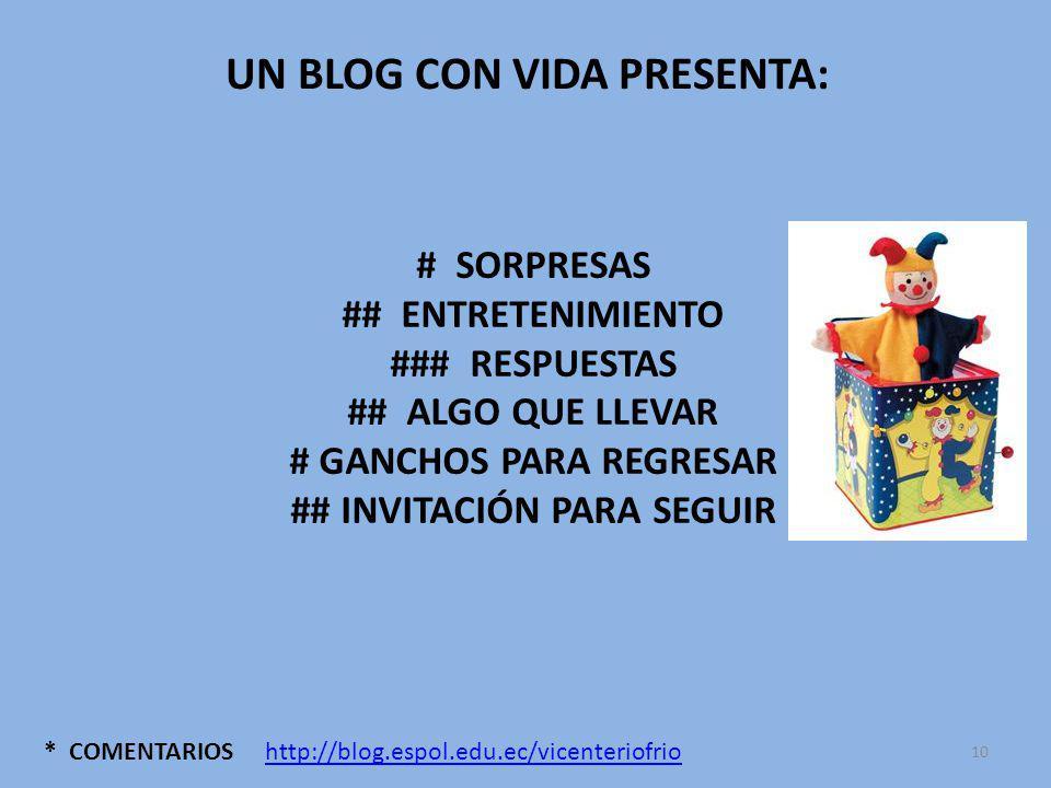 * COMENTARIOS UN BLOG CON VIDA PRESENTA: # SORPRESAS ## ENTRETENIMIENTO ### RESPUESTAS ## ALGO QUE LLEVAR # GANCHOS PARA REGRESAR ## INVITACIÓN PARA SEGUIR http://blog.espol.edu.ec/vicenteriofrio 10