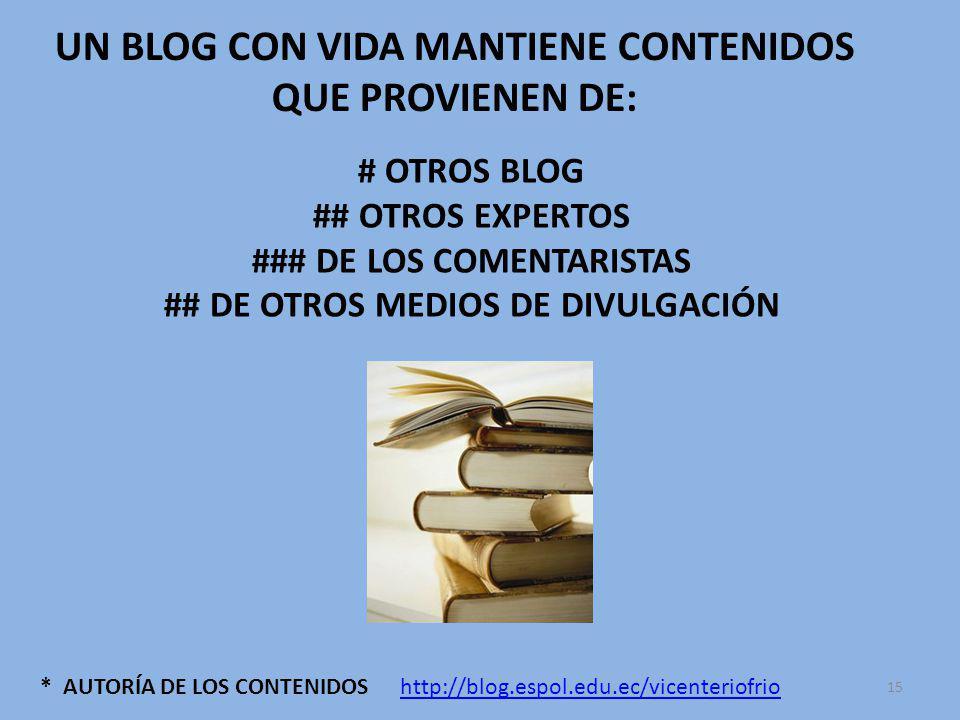 * AUTORÍA DE LOS CONTENIDOS UN BLOG CON VIDA MANTIENE CONTENIDOS QUE PROVIENEN DE: # OTROS BLOG ## OTROS EXPERTOS ### DE LOS COMENTARISTAS ## DE OTROS MEDIOS DE DIVULGACIÓN http://blog.espol.edu.ec/vicenteriofrio 15