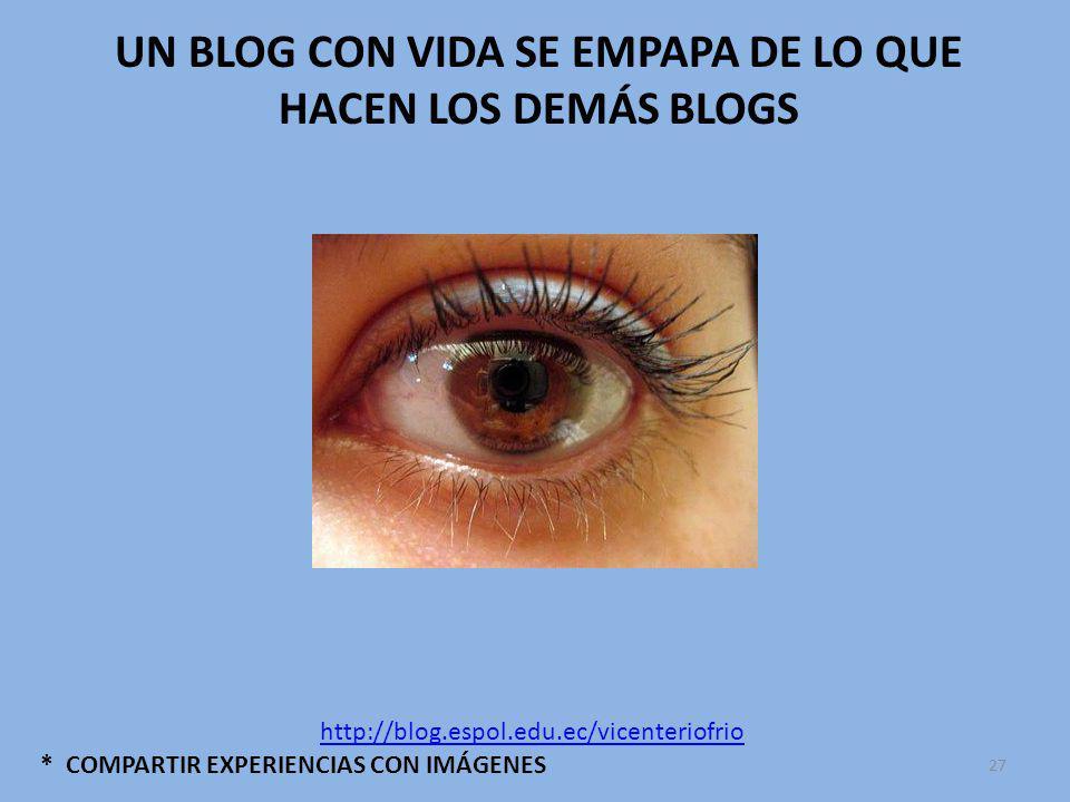 * COMPARTIR EXPERIENCIAS CON IMÁGENES UN BLOG CON VIDA SE EMPAPA DE LO QUE HACEN LOS DEMÁS BLOGS http://blog.espol.edu.ec/vicenteriofrio 27