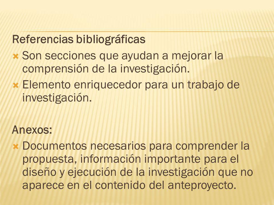 Referencias bibliográficas Son secciones que ayudan a mejorar la comprensión de la investigación. Elemento enriquecedor para un trabajo de investigaci