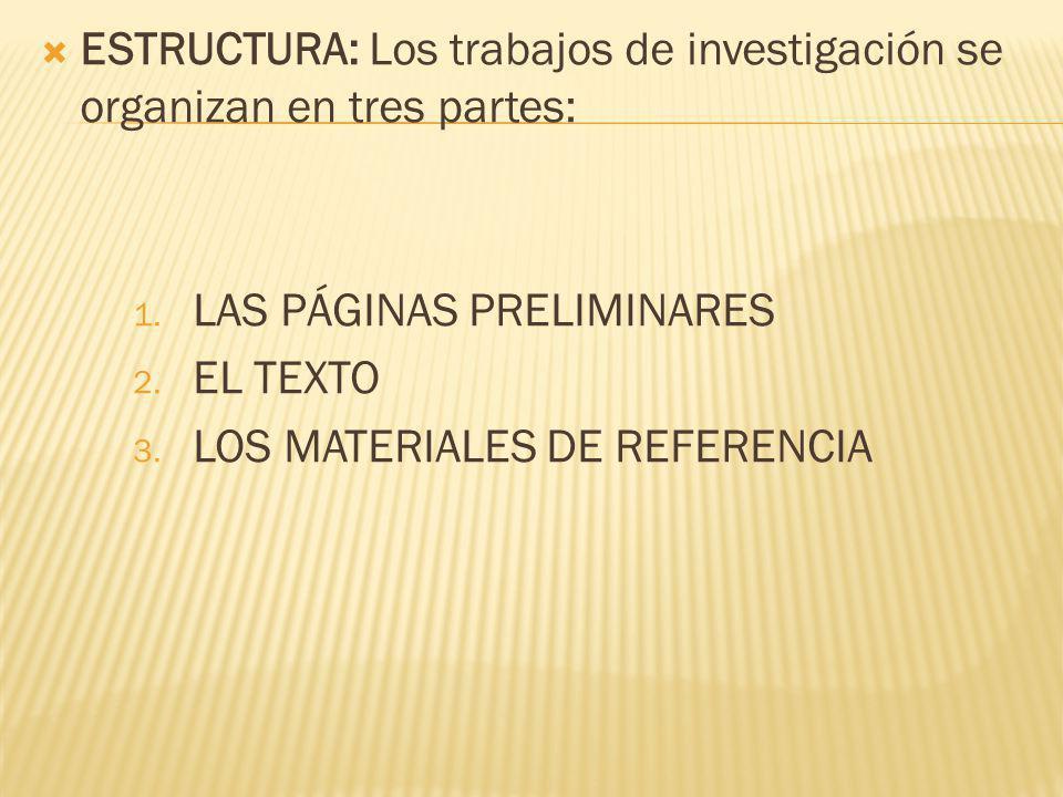 ESTRUCTURA: Los trabajos de investigación se organizan en tres partes: 1. LAS PÁGINAS PRELIMINARES 2. EL TEXTO 3. LOS MATERIALES DE REFERENCIA