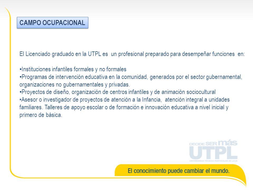 El Licenciado graduado en la UTPL es un profesional preparado para desempeñar funciones en: Instituciones infantiles formales y no formales Programas de intervención educativa en la comunidad, generados por el sector gubernamental, organizaciones no gubernamentales y privadas.