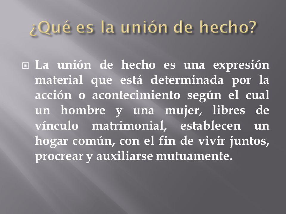 La unión de hecho es una expresión material que está determinada por la acción o acontecimiento según el cual un hombre y una mujer, libres de vínculo