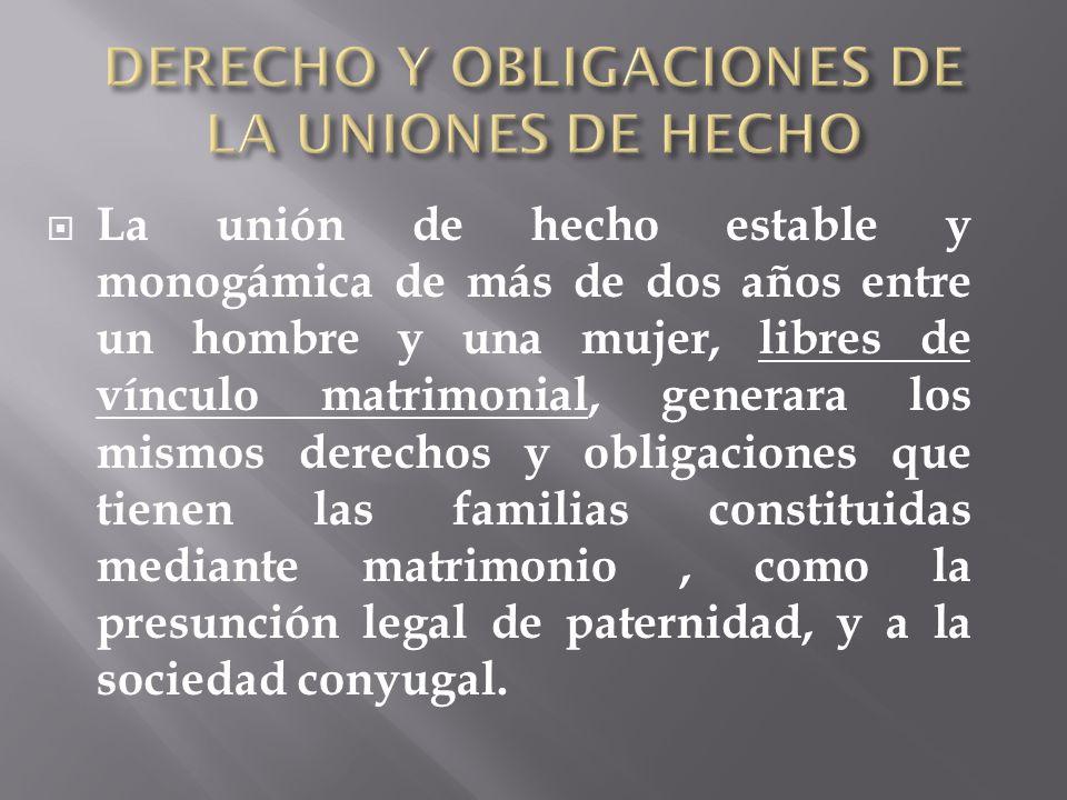 La unión de hecho estable y monogámica de más de dos años entre un hombre y una mujer, libres de vínculo matrimonial, generara los mismos derechos y o