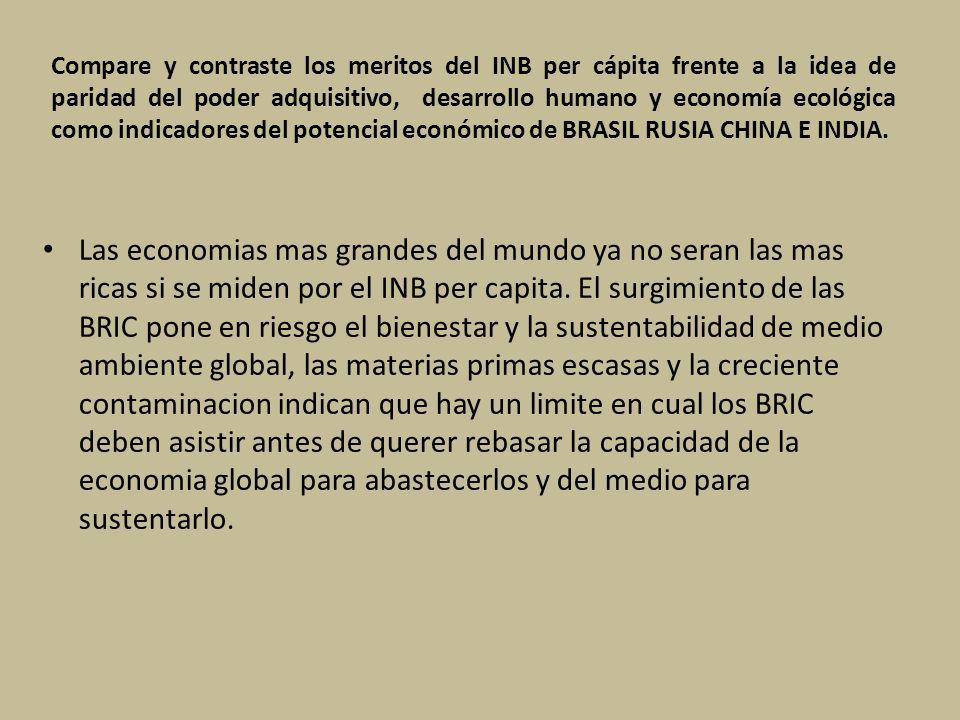 Compare y contraste los meritos del INB per cápita frente a la idea de paridad del poder adquisitivo, desarrollo humano y economía ecológica como indicadores del potencial económico de BRASIL RUSIA CHINA E INDIA.