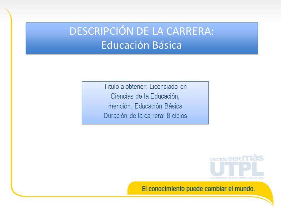 Título a obtener: Licenciado en Ciencias de la Educación, mención: Educación Básica Duración de la carrera: 8 ciclos Título a obtener: Licenciado en Ciencias de la Educación, mención: Educación Básica Duración de la carrera: 8 ciclos DESCRIPCIÓN DE LA CARRERA: Educación Básica DESCRIPCIÓN DE LA CARRERA: Educación Básica