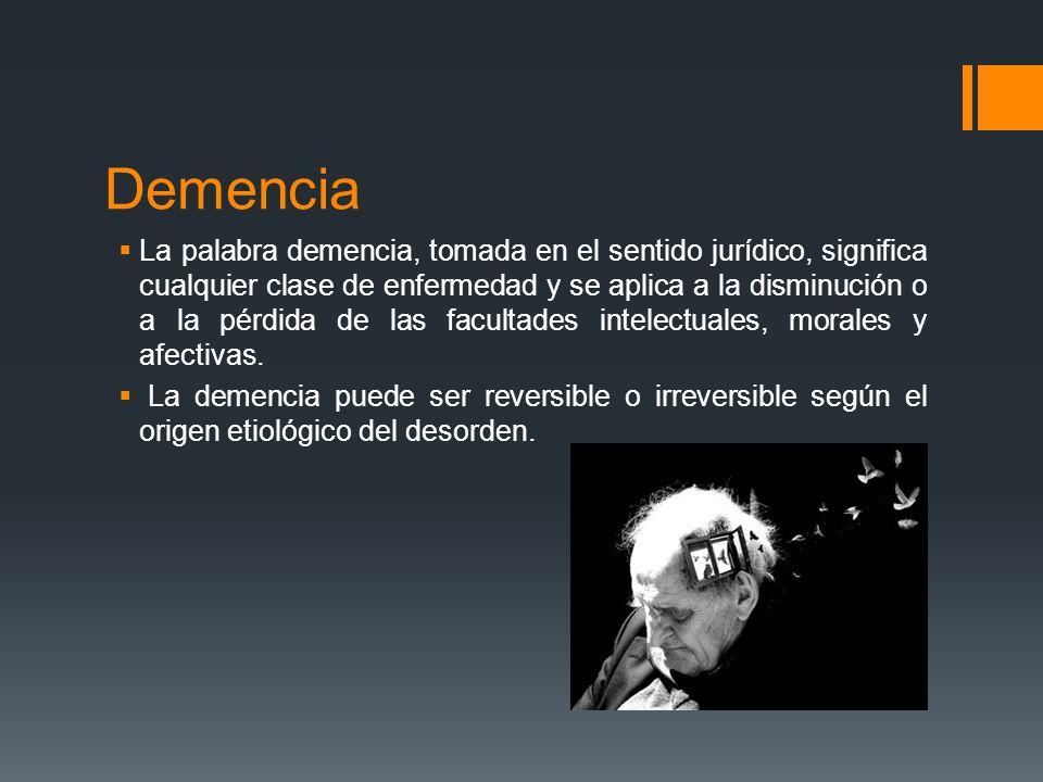 Demencia La palabra demencia, tomada en el sentido jurídico, significa cualquier clase de enfermedad y se aplica a la disminución o a la pérdida de la