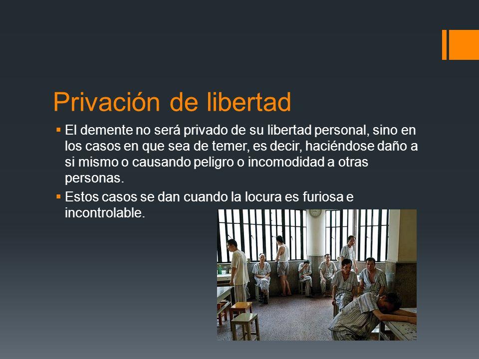 Privación de libertad El demente no será privado de su libertad personal, sino en los casos en que sea de temer, es decir, haciéndose daño a si mismo