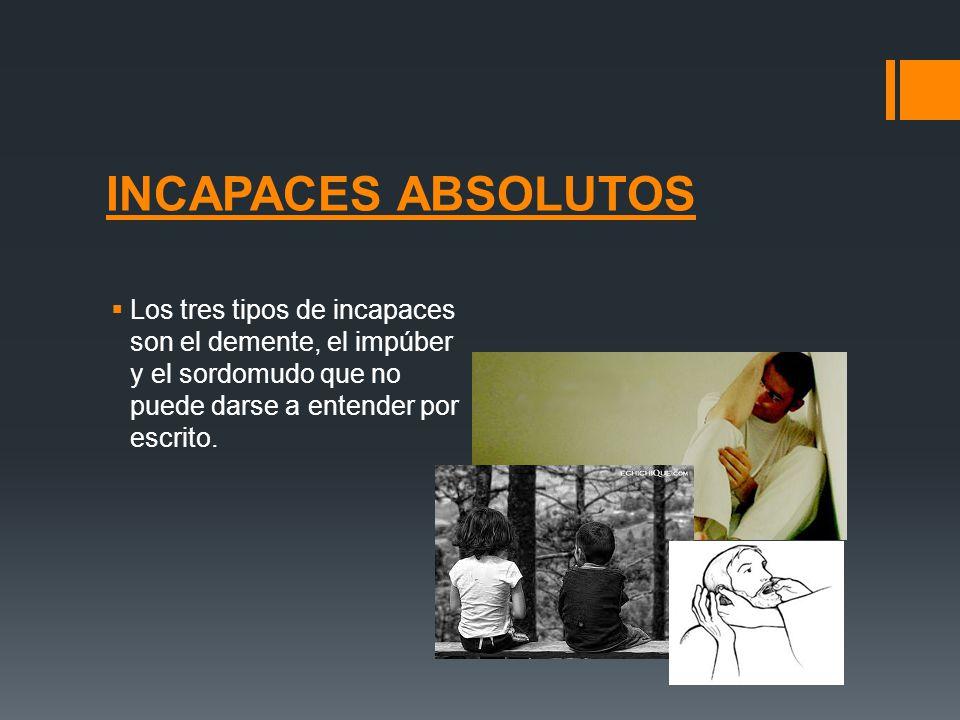 INCAPACES ABSOLUTOS Los tres tipos de incapaces son el demente, el impúber y el sordomudo que no puede darse a entender por escrito.