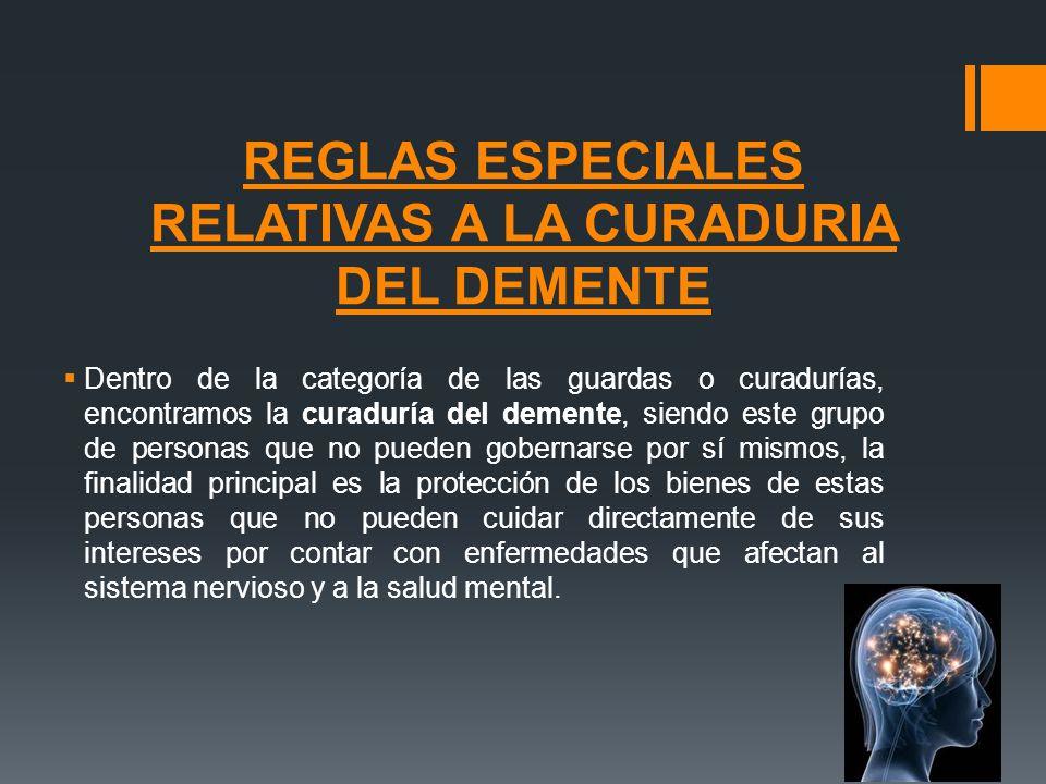 REGLAS ESPECIALES RELATIVAS A LA CURADURIA DEL DEMENTE Dentro de la categoría de las guardas o curadurías, encontramos la curaduría del demente, siend