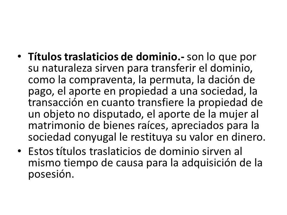 Títulos traslaticios de dominio.- son lo que por su naturaleza sirven para transferir el dominio, como la compraventa, la permuta, la dación de pago,
