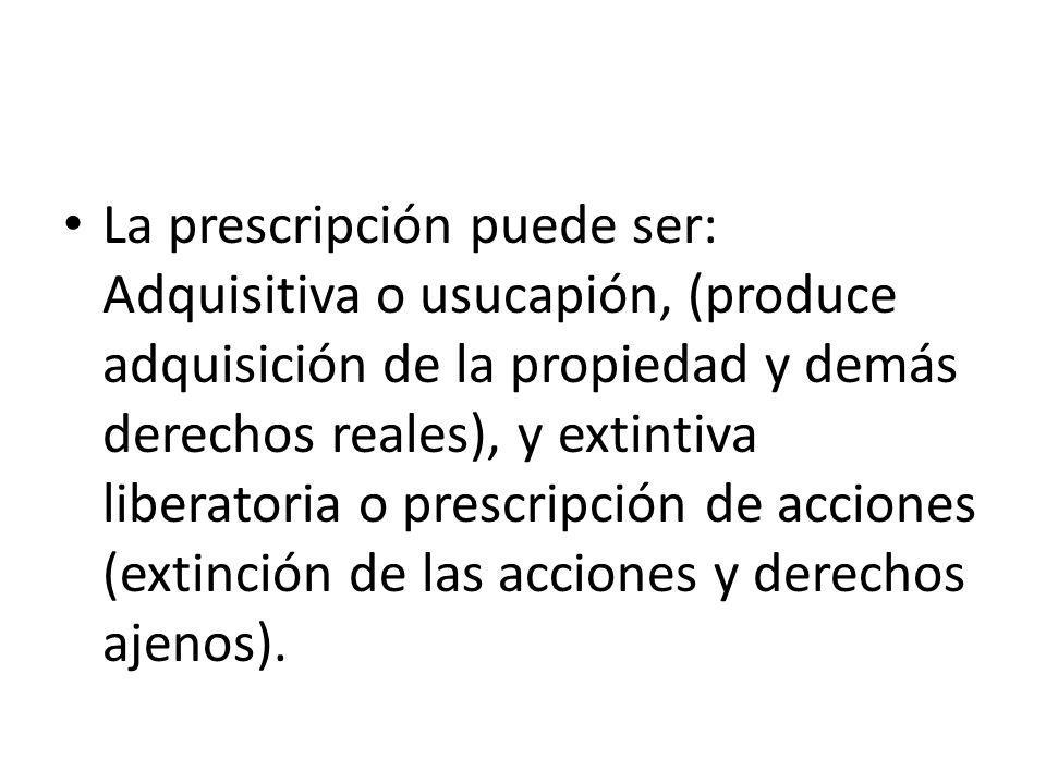 La prescripción puede ser: Adquisitiva o usucapión, (produce adquisición de la propiedad y demás derechos reales), y extintiva liberatoria o prescripc