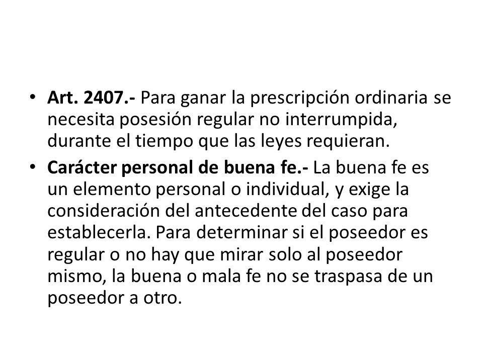 Art. 2407.- Para ganar la prescripción ordinaria se necesita posesión regular no interrumpida, durante el tiempo que las leyes requieran. Carácter per