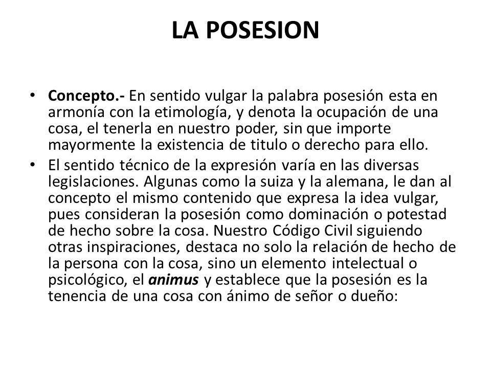 LA POSESION Concepto.- En sentido vulgar la palabra posesión esta en armonía con la etimología, y denota la ocupación de una cosa, el tenerla en nuest