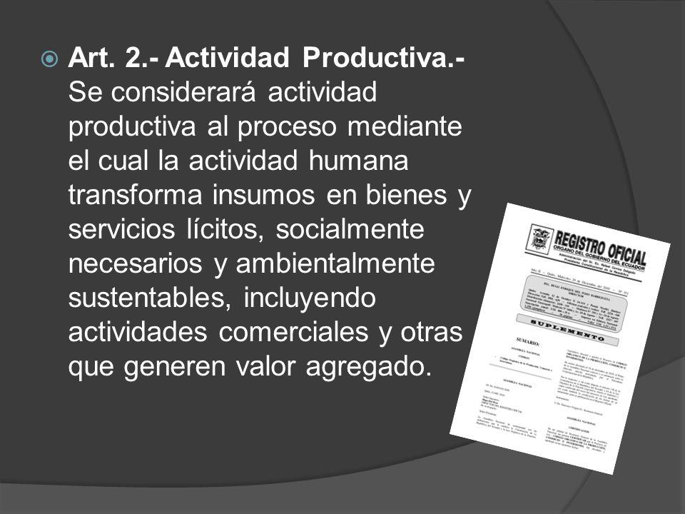 Art. 2.- Actividad Productiva.- Se considerará actividad productiva al proceso mediante el cual la actividad humana transforma insumos en bienes y ser