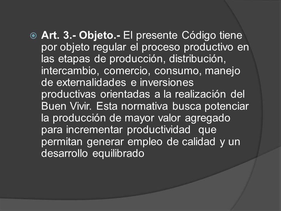 Art. 3.- Objeto.- El presente Código tiene por objeto regular el proceso productivo en las etapas de producción, distribución, intercambio, comercio,