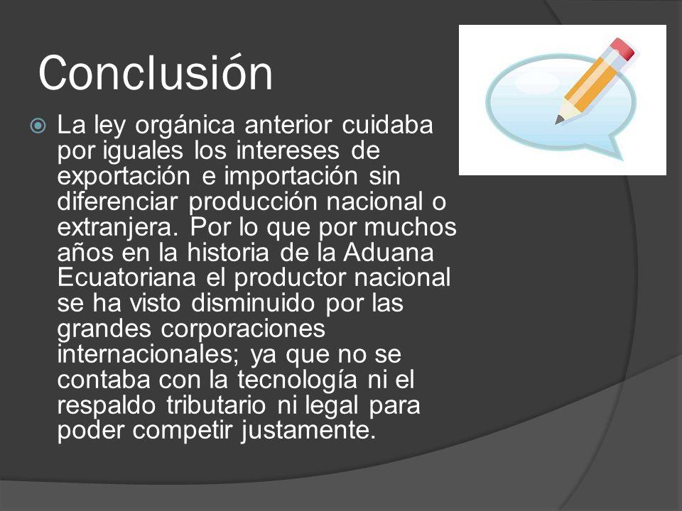 Conclusión La ley orgánica anterior cuidaba por iguales los intereses de exportación e importación sin diferenciar producción nacional o extranjera. P