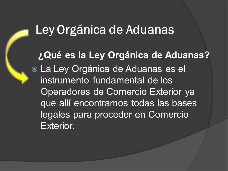 Ley Orgánica de Aduanas ¿Qué es la Ley Orgánica de Aduanas? La Ley Orgánica de Aduanas es el instrumento fundamental de los Operadores de Comercio Ext