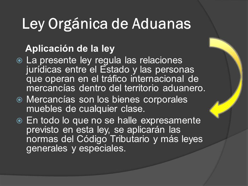 Ley Orgánica de Aduanas Aplicación de la ley La presente ley regula las relaciones jurídicas entre el Estado y las personas que operan en el tráfico i