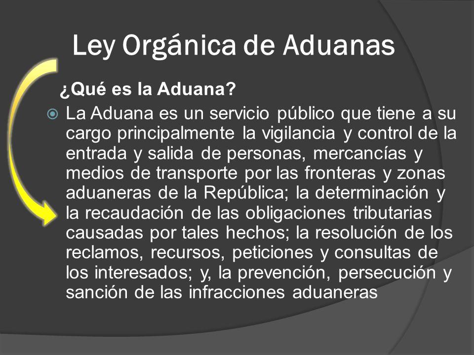 Ley Orgánica de Aduanas ¿Qué es la Aduana? La Aduana es un servicio público que tiene a su cargo principalmente la vigilancia y control de la entrada
