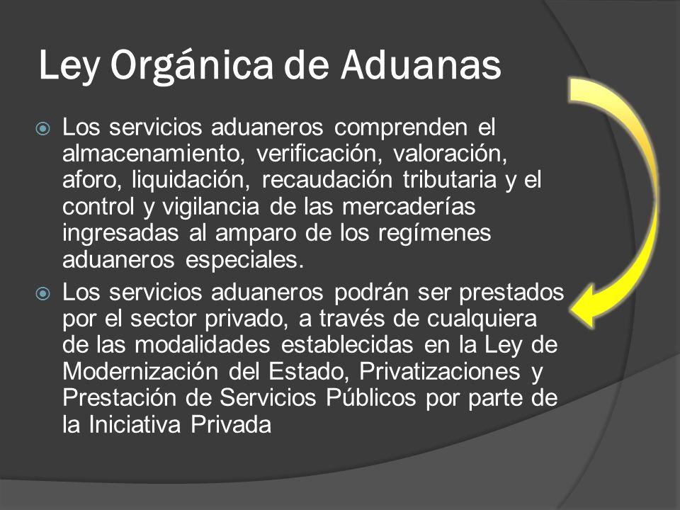 Ley Orgánica de Aduanas Los servicios aduaneros comprenden el almacenamiento, verificación, valoración, aforo, liquidación, recaudación tributaria y e