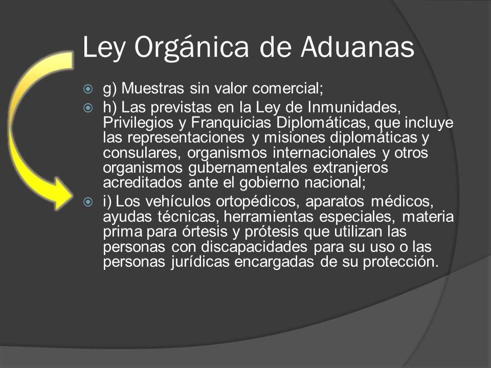 Ley Orgánica de Aduanas g) Muestras sin valor comercial; h) Las previstas en la Ley de Inmunidades, Privilegios y Franquicias Diplomáticas, que incluy