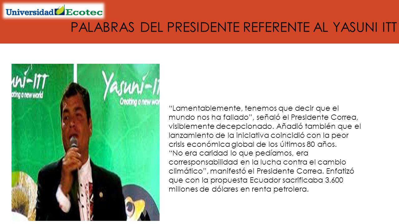 PALABRAS DEL PRESIDENTE REFERENTE AL YASUNI ITT Lamentablemente, tenemos que decir que el mundo nos ha fallado, señaló el Presidente Correa, visiblemente decepcionado.