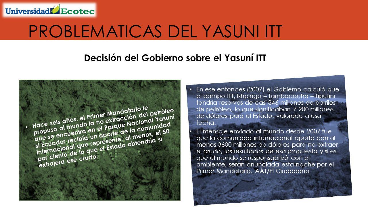 Decisión del Gobierno sobre el Yasuní ITT Hace seis años, el Primer Mandatario le propuso al mundo la no extracción del petróleo que se encuentra en el Parque Nacional Yasuní si Ecuador recibía un aporte de la comunidad internacional que represente, al menos, el 50 por ciento de lo que el Estado obtendría si extrajera ese crudo.