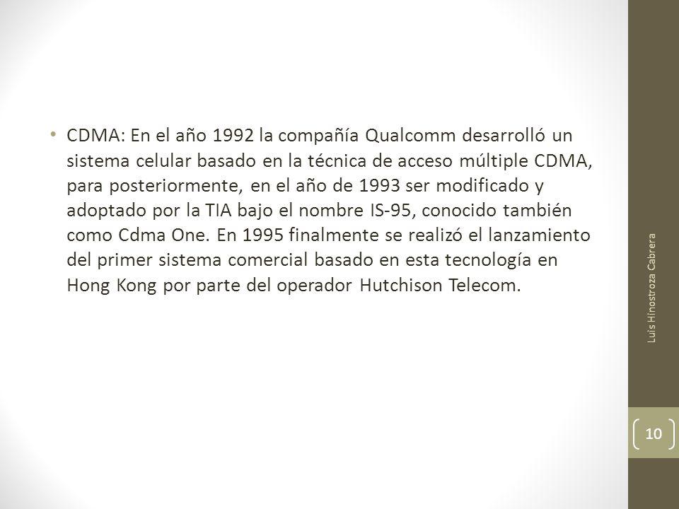 CDMA: En el año 1992 la compañía Qualcomm desarrolló un sistema celular basado en la técnica de acceso múltiple CDMA, para posteriormente, en el año de 1993 ser modificado y adoptado por la TIA bajo el nombre IS-95, conocido también como Cdma One.