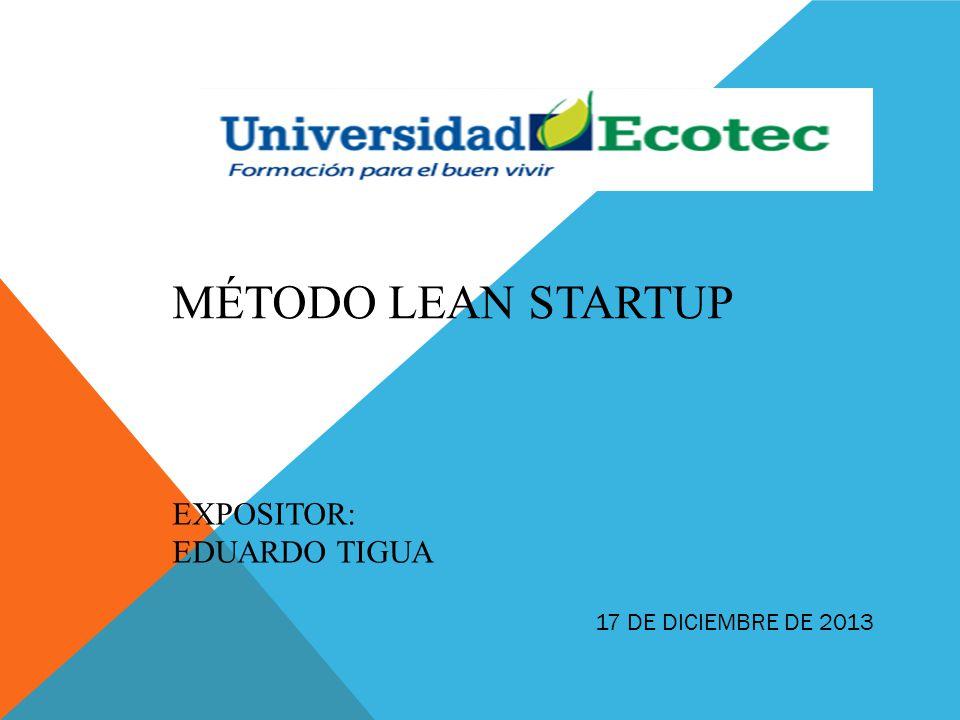 EXPOSITOR: EDUARDO TIGUA MÉTODO LEAN STARTUP 17 DE DICIEMBRE DE 2013