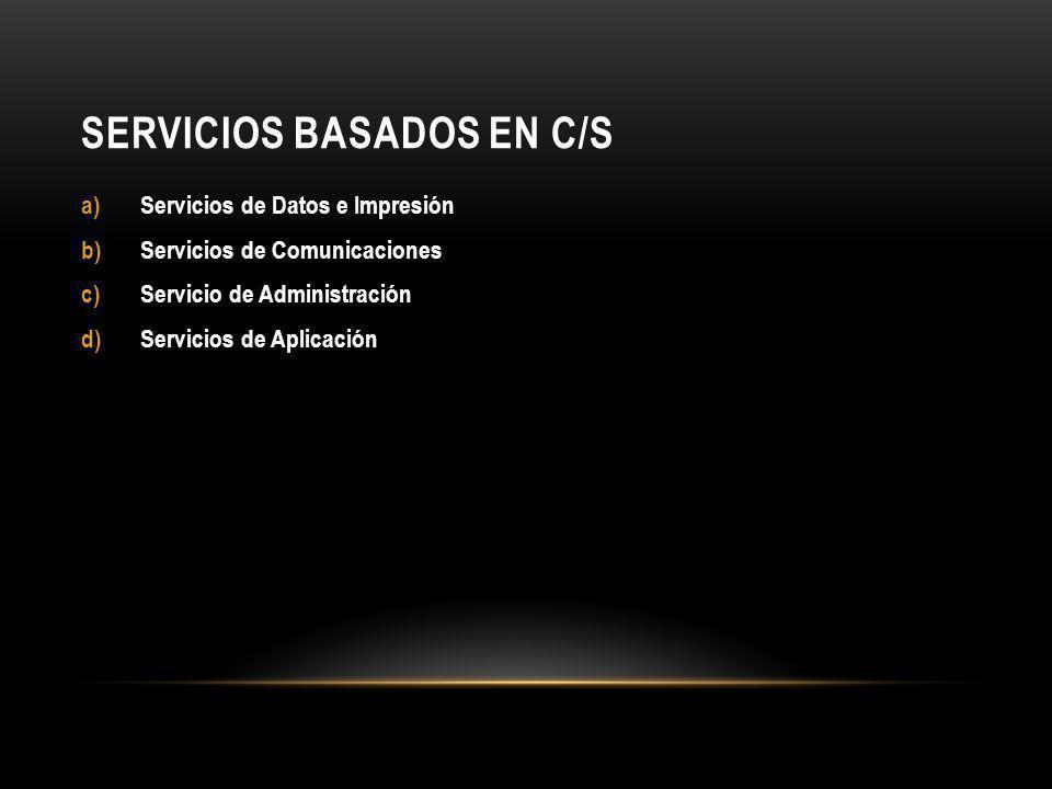 SERVICIOS BASADOS EN C/S a)Servicios de Datos e Impresión b)Servicios de Comunicaciones c)Servicio de Administración d)Servicios de Aplicación