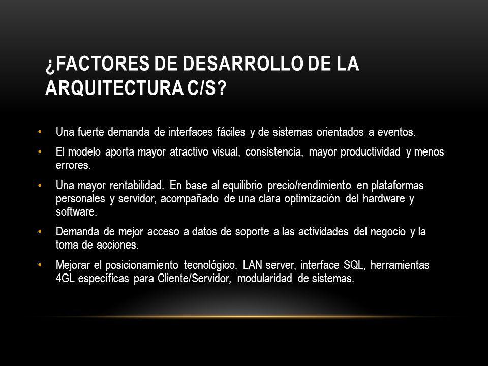 ¿FACTORES DE DESARROLLO DE LA ARQUITECTURA C/S? Una fuerte demanda de interfaces fáciles y de sistemas orientados a eventos. El modelo aporta mayor at