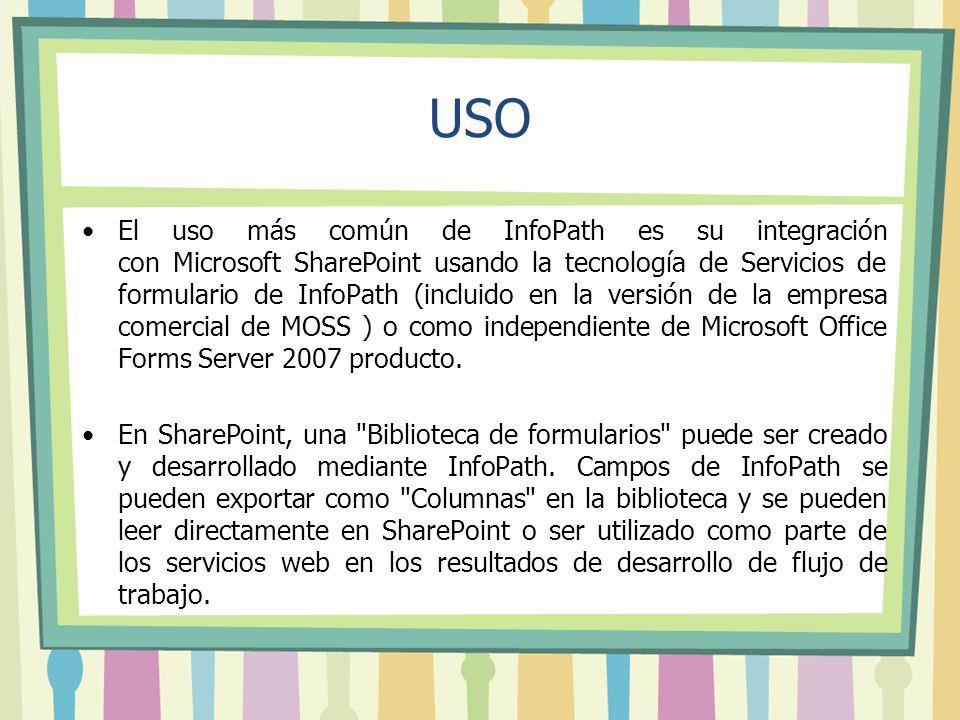 USO El uso más común de InfoPath es su integración con Microsoft SharePoint usando la tecnología de Servicios de formulario de InfoPath (incluido en la versión de la empresa comercial de MOSS ) o como independiente de Microsoft Office Forms Server 2007 producto.