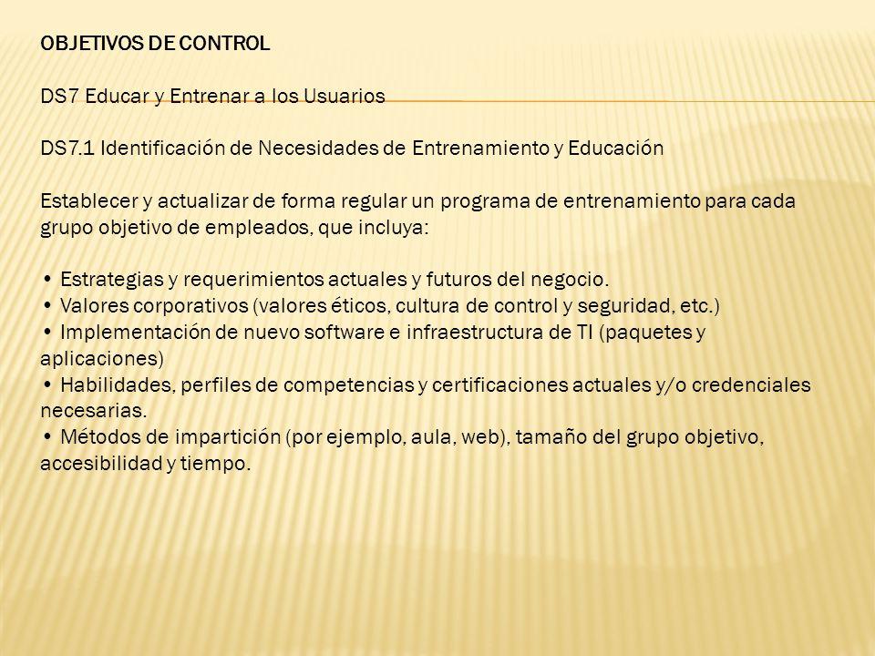 OBJETIVOS DE CONTROL DS7 Educar y Entrenar a los Usuarios DS7.1 Identificación de Necesidades de Entrenamiento y Educación Establecer y actualizar de