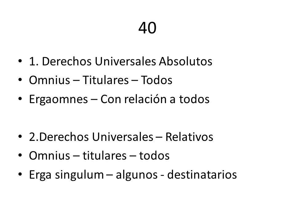 40 1. Derechos Universales Absolutos Omnius – Titulares – Todos Ergaomnes – Con relación a todos 2.Derechos Universales – Relativos Omnius – titulares