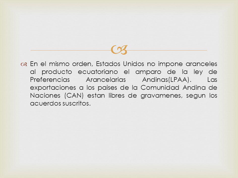 En el mismo orden, Estados Unidos no impone aranceles al producto ecuatoriano el amparo de la ley de Preferencias Arancelarias Andinas(LPAA). Las expo