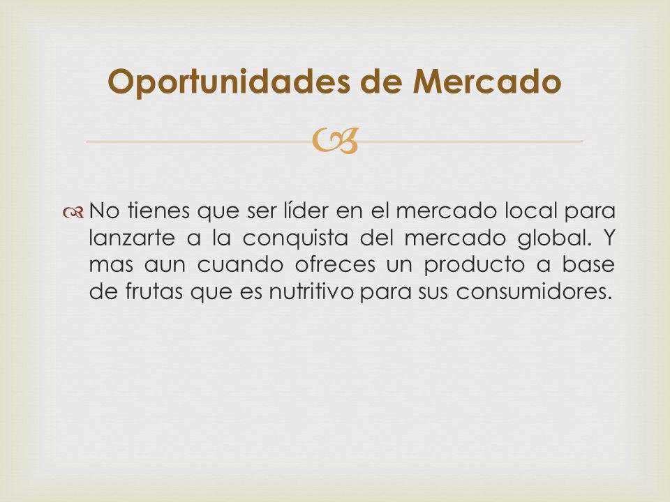 No tienes que ser líder en el mercado local para lanzarte a la conquista del mercado global. Y mas aun cuando ofreces un producto a base de frutas que