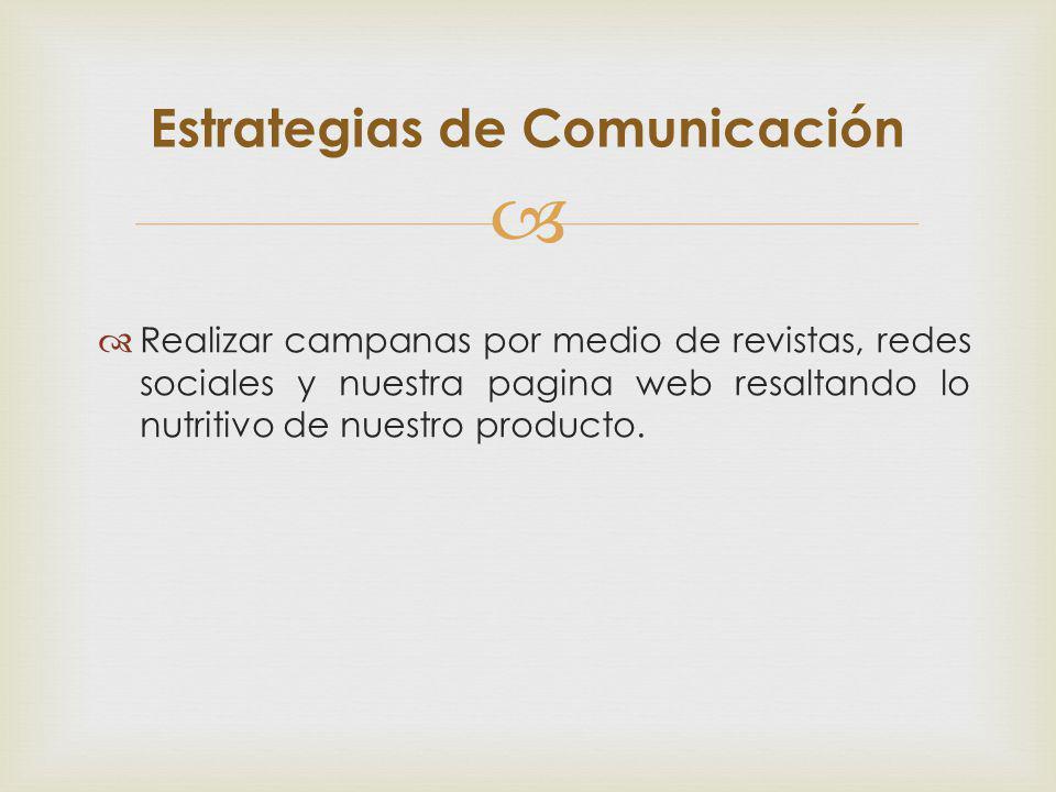 Realizar campanas por medio de revistas, redes sociales y nuestra pagina web resaltando lo nutritivo de nuestro producto. Estrategias de Comunicación