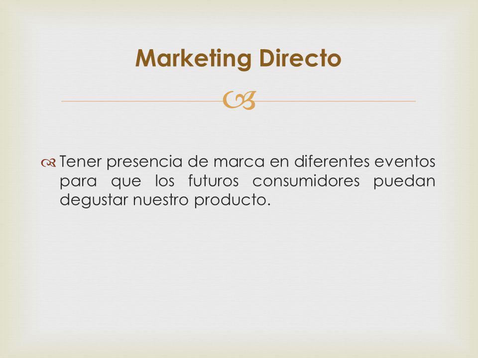 Tener presencia de marca en diferentes eventos para que los futuros consumidores puedan degustar nuestro producto. Marketing Directo