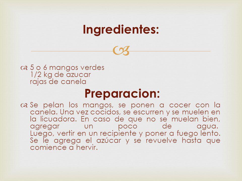 5 o 6 mangos verdes 1/2 kg de azucar rajas de canela Preparacion: Se pelan los mangos, se ponen a cocer con la canela. Una vez cocidos, se escurren y