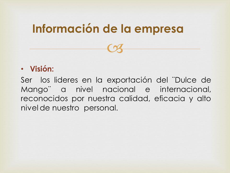 Visión: Ser los lideres en la exportación del ¨Dulce de Mango¨ a nivel nacional e internacional, reconocidos por nuestra calidad, eficacia y alto nive
