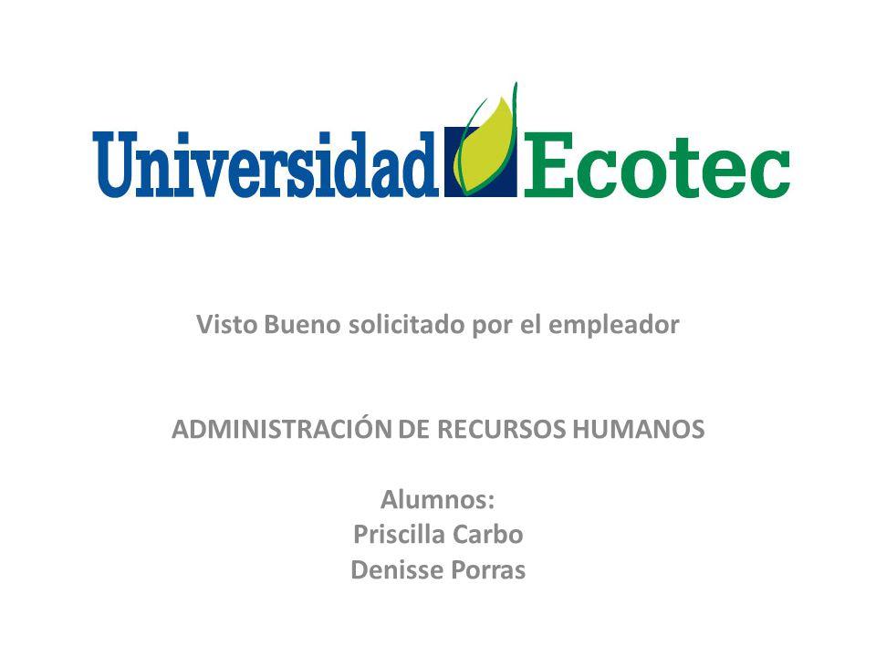 Visto Bueno solicitado por el empleador ADMINISTRACIÓN DE RECURSOS HUMANOS Alumnos: Priscilla Carbo Denisse Porras