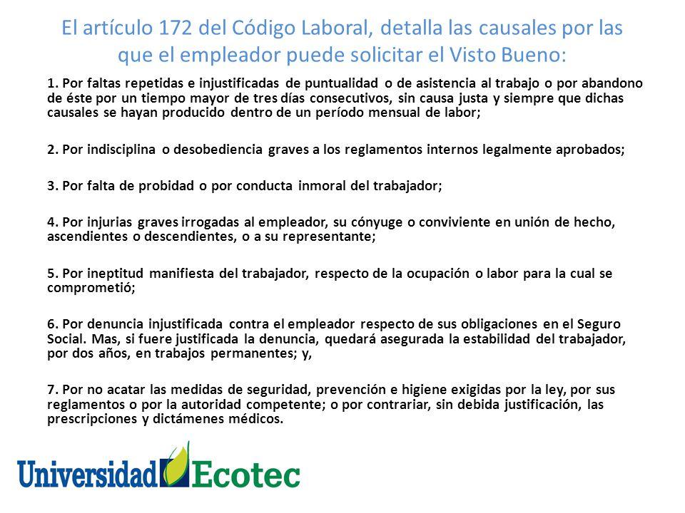 El artículo 172 del Código Laboral, detalla las causales por las que el empleador puede solicitar el Visto Bueno: 1. Por faltas repetidas e injustific